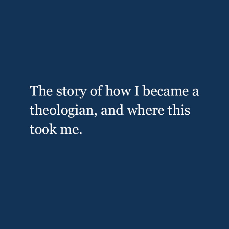 The story of how I became a theologian, and where this took me