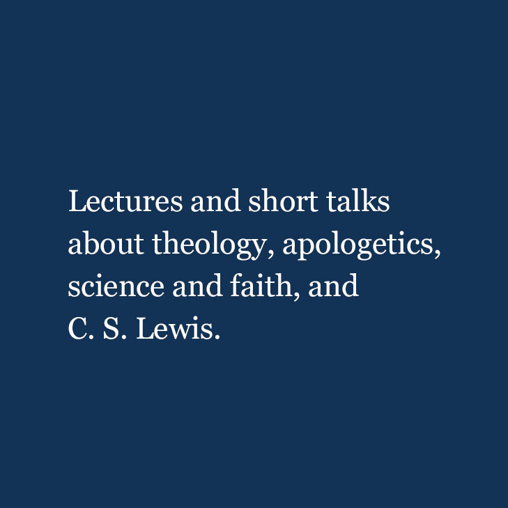 Lectures and short talks about theology, apologetics, science and faith, and C. S. Lewis.